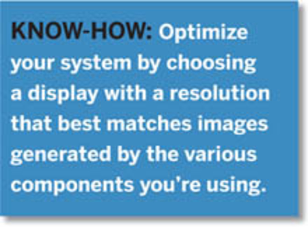 Know-How: Optimize your system by choosing a display with a resolution that best matches images generated by the various components you're using.